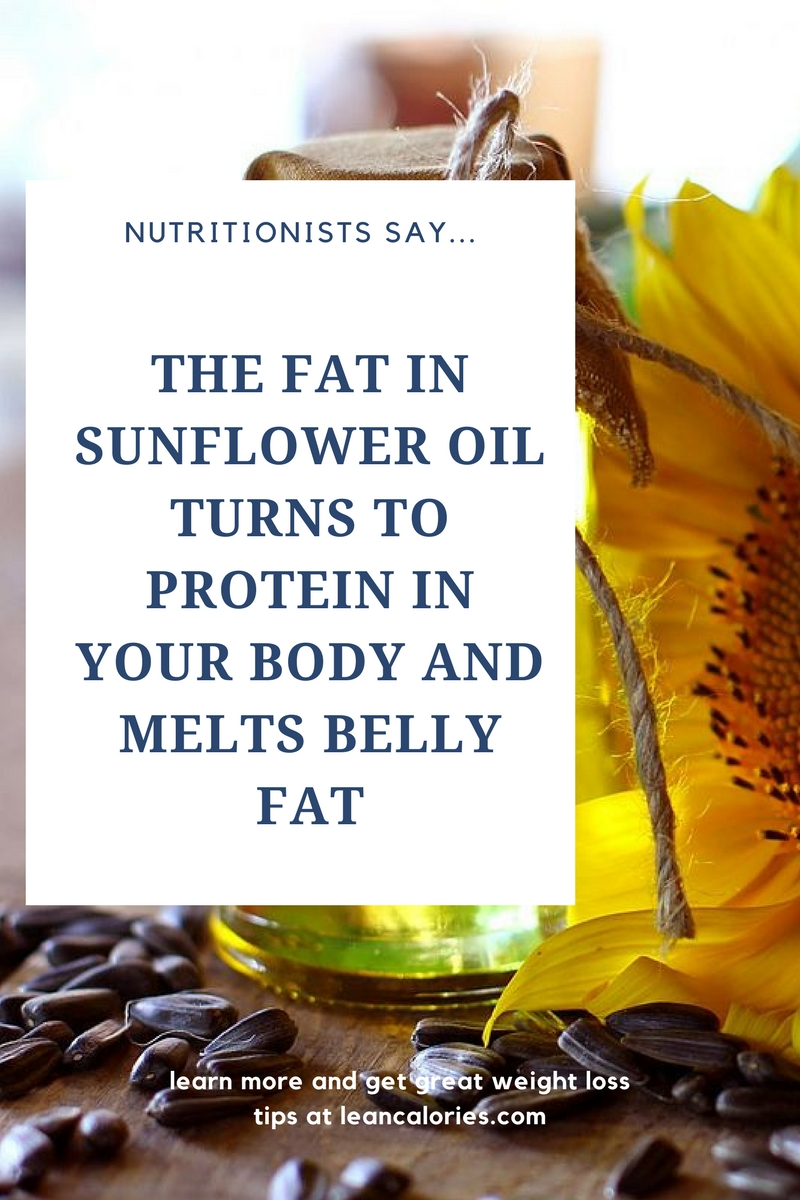 the fat in sunflower oil turns to protein in your body and melts belly fat