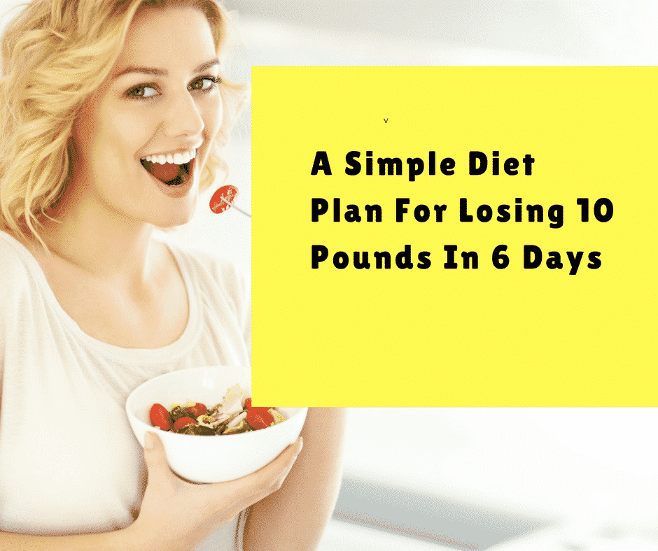A Simple Diet Plan For Losing 10 Pounds In 6 Days